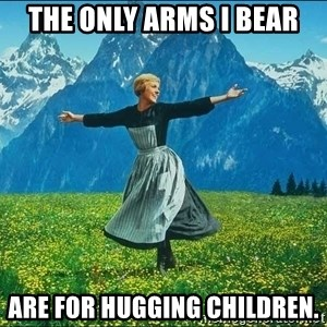 Look at all the things - The only arms I bear are for hugging children.