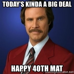 Anchorman Birthday - Today's kinda a big deal Happy 40th Mat