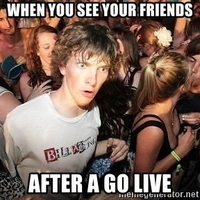 Sudden Realization Ralph - when you see your friends after a go live