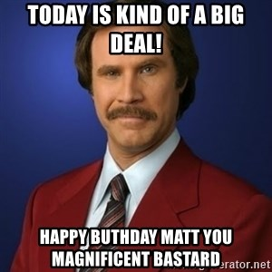 Anchorman Birthday - TODAY IS KIND OF A BIG DEAL! Happy Buthday Matt you magnificent bastard