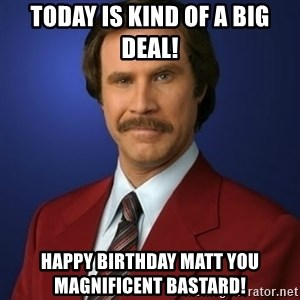 Anchorman Birthday - Today is kind of a big deal!  Happy Birthday Matt you magnificent bastard!