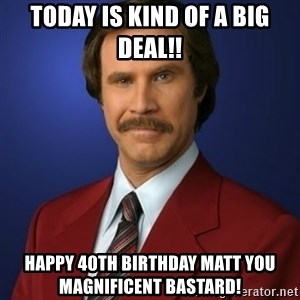 Anchorman Birthday - Today is kind of a big deal!! Happy 40th Birthday matt you magnificent bastard!