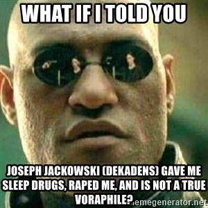 What If I Told You - What if I told you Joseph Jackowski (Dekadens) gave me sleep drugs, raped me, and is not a true voraphile?