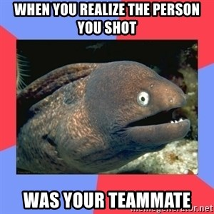 Bad Joke Eels - when you realize the person you shot was your teammate
