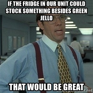Office Space Boss - If the fridge in our unit could stock something besides green jello That would be great