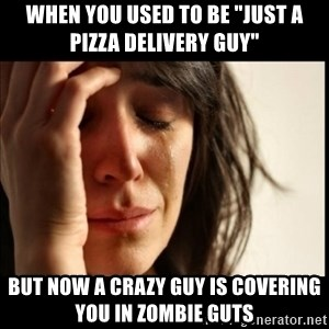 """First World Problems - When you used to be """"just a pizza delivery guy"""" but now a crazy guy is covering you in zombie guts"""