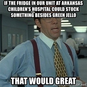 Office Space Boss - If the fridge in our unit at Arkansas Children's Hospital could stock something besides green jello That would great