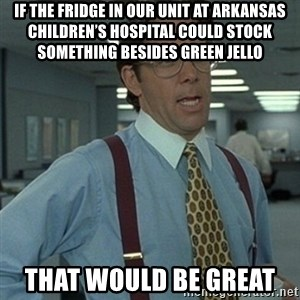 Office Space Boss - If the fridge in our unit at Arkansas Children's Hospital could stock something besides green jello  That would be great