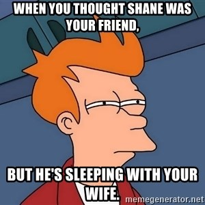Futurama Fry - when you thought Shane was your friend, but he's sleeping with your wife.