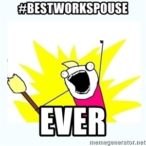 All the things - #BestWorkSpouse EVER