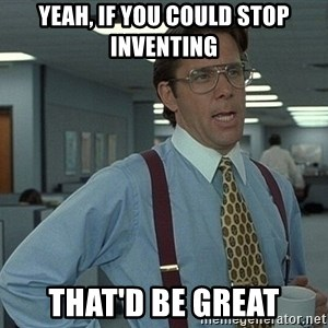 That'd be great guy - yeah, if you could stop inventing that'd be great