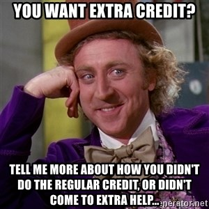 Willy Wonka - You want extra credit? Tell me more about how you didn't do the regular credit, or didn't come to extra help...