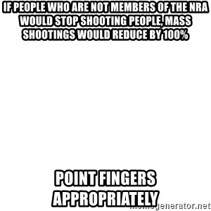 Blank Meme - If people who are not members of the NRA would stop shooting people, mass shootings would reduce by 100% Point fingers appropriately