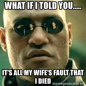 What If I Told You - what if i told you..... it's all my wife's fault that I died