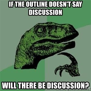 Philosoraptor - If the outline doesn't say discussion will there be discussion?