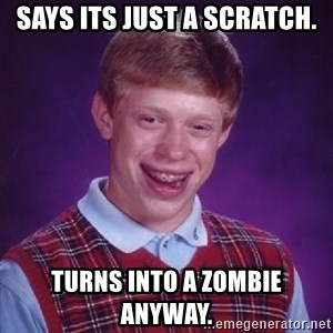 Bad Luck Brian - Says its just a scratch. Turns into a zombie anyway.
