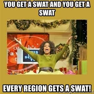 Oprah You get a - you get a SWAT and You get a SWAT Every region gets a SWAT!