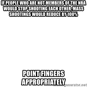 Blank Meme - If people who are not members of the NRA would stop shooting each other, mass shootings would reduce by 100% Point fingers appropriately