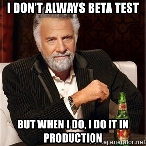 The Most Interesting Man In The World - i don't always beta test but when i do, i do it in production