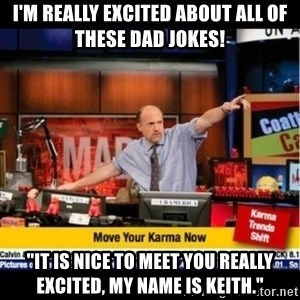 "Mad Karma With Jim Cramer - I'm really excited about all of these dad jokes! ""It is nice to meet you Really Excited, my name is Keith."""
