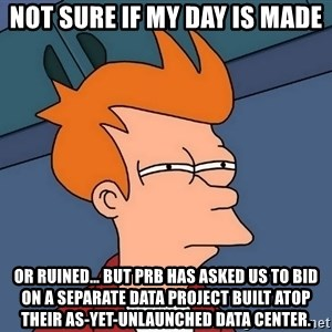 Futurama Fry - not sure if my day is made or ruined… but PRB has asked us to bid on a separate data project built atop their as-yet-unlaunched Data Center.