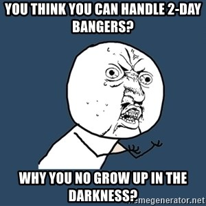 Y U No - You think you can handle 2-day bangers? why you no grow up in the darkness?
