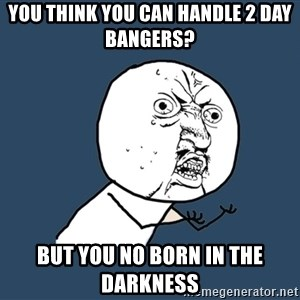 Y U No - You think you can handle 2 day bangers? But you no born in the darkness