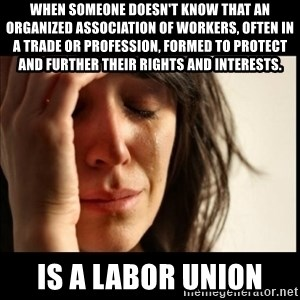 First World Problems - When someone doesn't know that an organized association of workers, often in a trade or profession, formed to protect and further their rights and interests. is a labor union