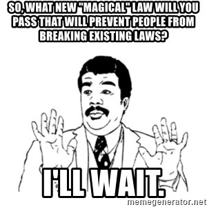 """aysi - So, what new """"magical"""" law will you pass that will prevent people from breaking existing laws? I'll Wait."""