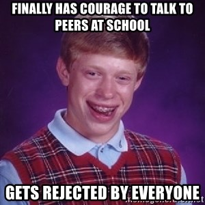 Bad Luck Brian - Finally has courage to talk to peers at school gets rejected by everyone