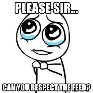 Please guy - Please sir... Can you respect the feed?