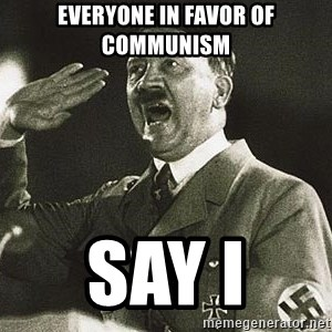 Adolf Hitler - everyone in favor of Communism  say I