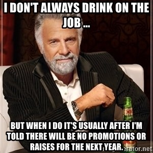 The Most Interesting Man In The World - I don't always drink on the job ... But when I do it's usually after I'm told there will be no promotions or raises for the next year.