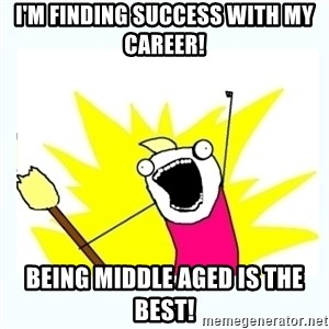 All the things - I'm finding success with my career! Being middle aged is the best!