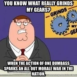 Grinds My Gears Peter Griffin - you know what really grinds my gears? when the action of one dumbass sparks an all out morale war in the nation.