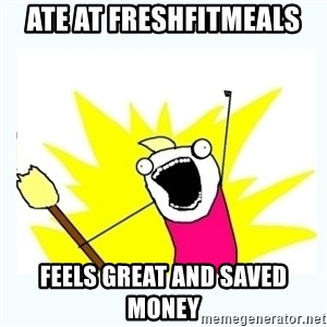 All the things - Ate at FreshFitMeals  Feels great and saved money