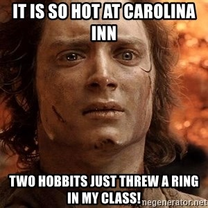 Frodo  - It is so hot at Carolina Inn Two hobbits just threw a ring in my class!