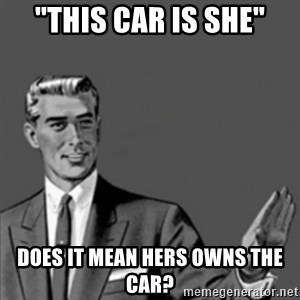 "Correction Guy - ""This car is she"" Does it mean hers owns the car?"