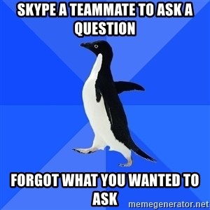 Socially Awkward Penguin - Skype a teammate to ask a question Forgot what you wanted to ask