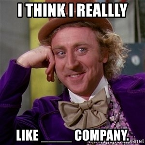 Willy Wonka - I think I reallly like ____ company.