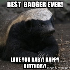 Honey Badger - best  badger ever! love you baby! happy birthday!