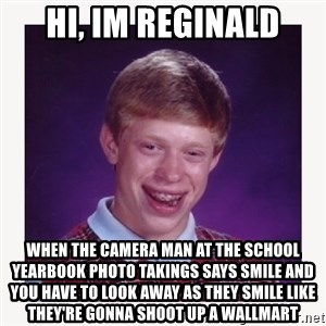 nerdy kid lolz - hi, im reginald when the camera man at the school yearbook photo takings says smile and you have to look away as they smile like they're gonna shoot up a wallmart