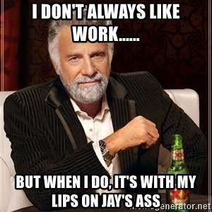 The Most Interesting Man In The World - I don't always like work...... But when I do, it's with my lips on Jay's ass
