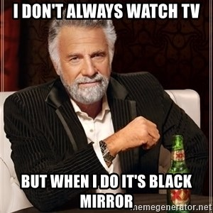 The Most Interesting Man In The World - I don't always watch tv but when I do it's black mirror