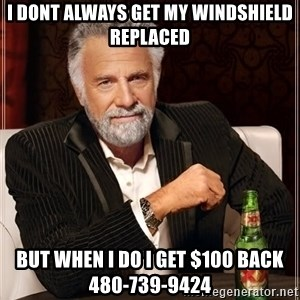 The Most Interesting Man In The World - I DONT ALWAYS GET MY WINDSHIELD REPLACED BUT WHEN i DO i GET $100 BACK    480-739-9424