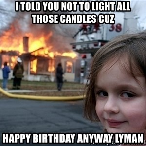 Disaster Girl - i told you not to light all those candles cuz happy birthday anyway lyman