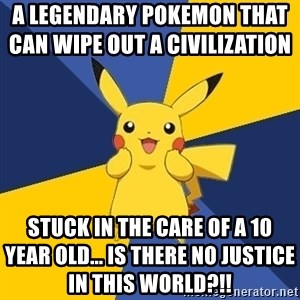 Pokemon Logic  - a legendary pokemon that can wipe out a civilization                    stuck in the care of a 10 year old... Is there no justice in this world?!!