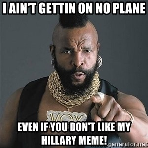 Mr T - I AIN'T GETTIN ON NO PLANE EVEN IF YOU DON'T LIKE MY HILLARY MEME!
