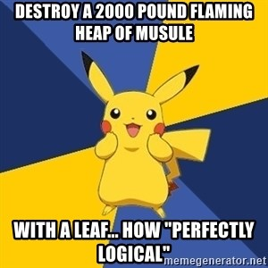 """Pokemon Logic  - destroy a 2000 pound flaming heap of musule  with a leaf... how """"perfectly logical"""""""