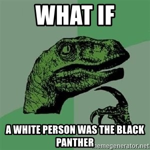 Philosoraptor - What if A white person was the black panther